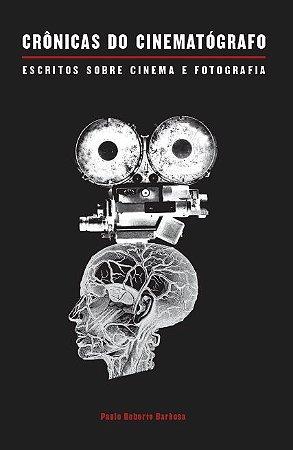 Crônicas do cinematógrafo: escritos sobre cinema e fotografia | Paulo Roberto Barbosa