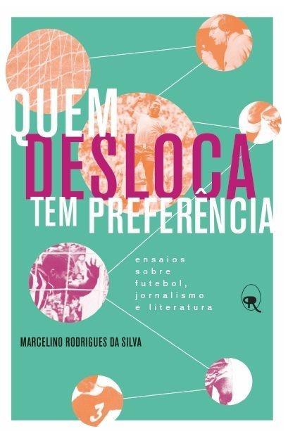 Quem desloca tem preferência: ensaios sobre futebol, jornalismo e literatura | Marcelino Rodrigues da Silva