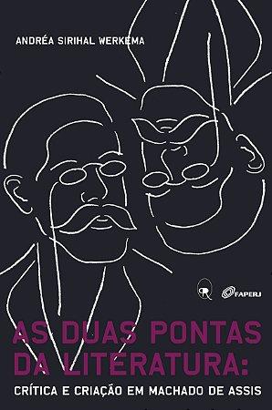 As duas pontas da literatura: crítica e criação em Machado de Assis | Andréa Sirihal Werkema