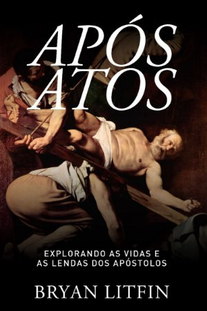 Após Atos - Explorando as vidas e as lendas dos apóstolos