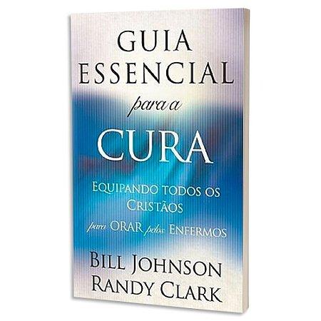 Guia Essencial para a Cura - Bill Johnson & Randy Clark