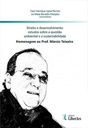 Direito e desenvolvimento - estudos sobre a questão ambiental e a sustentabilidade: homenagem ao prof. Márcio Teixeira