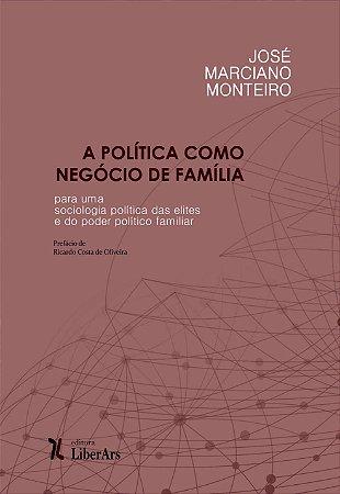 Política como negócio de família: por uma sociologia política das elites e do poder familiar, A