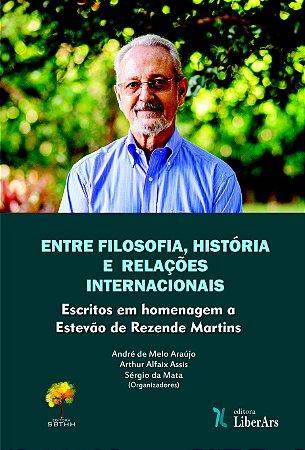 Entre filosofia, história e relações internacionais: Escritos em homenagem a Estevão de Rezende Martins
