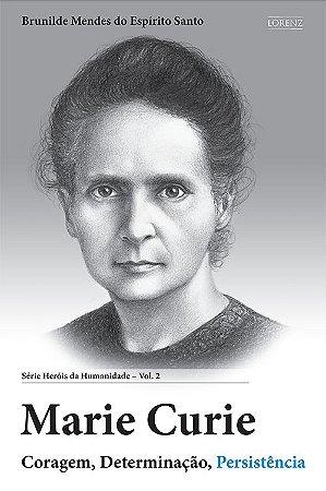 Marie Curie - Coragem, Determinação, Persistência - Série Heróis da Humanidade - Vol. 2