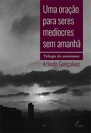 UMA ORAÇÃO PARA SERES MEDÍOCRES SEM AMANHÃ - TRILOGIA DO ANONIMATO - Arlindo Gonçalves