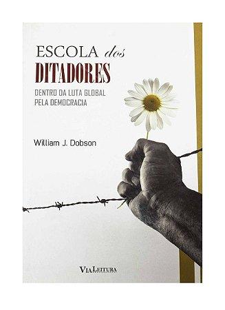 Escola dos Ditadores - Dentro da Luta Global pela Democracia - William J. Dobson
