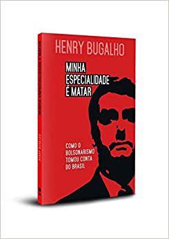 Minhas especialidade é matar - Como o bolsonarismo tomou conta do Brasil - por: Henry Bugalho