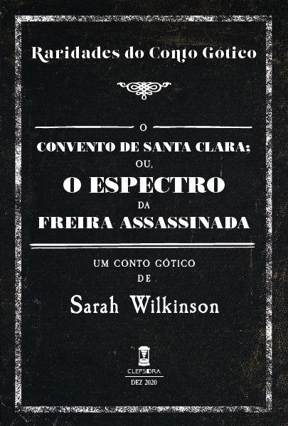 O Convento de Santa Clara; ou, o Espectro da Freira Assassinada - Sarah Wilkinson (Raridades do Conto Gótico - v. 1)
