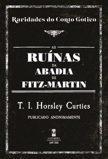 AS RUÍNAS DA ABADIA DE FITZ-MARTIN - T. I. HORSLEY CURTIES (RARIDADES DO CONTO GÓTICO V. 3)