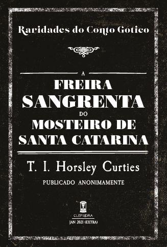 A FREIRA SANGRENTA DO MOSTEIRO DE SANTA CATARINA - T. I. HORSLEY CURTIES (RARIDADES DO CONTO GÓTICO - V 4)
