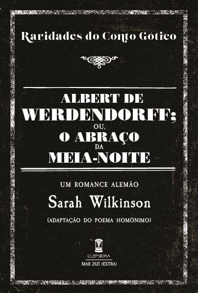 Albert de Werdendorff; ou, O Abraço da Meia-Noite - de Sarah Wilkinson (Raridades do Conto Gótico v. 8)