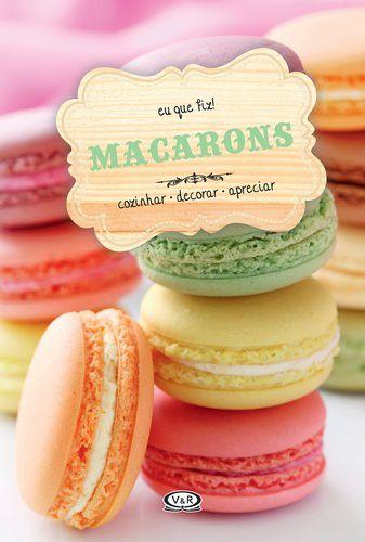 Macarons - Cozinhar, Decorar, Apreciar