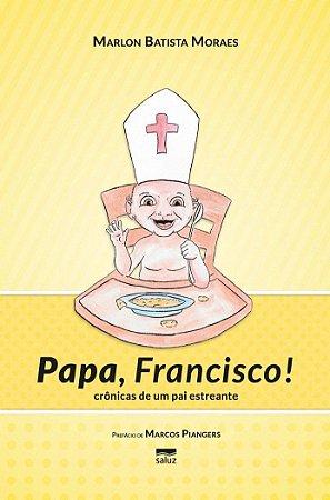 PAPA FRANCISCO - CRONICAS DE UM PAI ESTREANTE