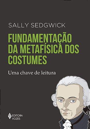 FUNDAMENTACAO DA METAFISICA DOS COSTUMES - UMA CHAVE DE LEIT
