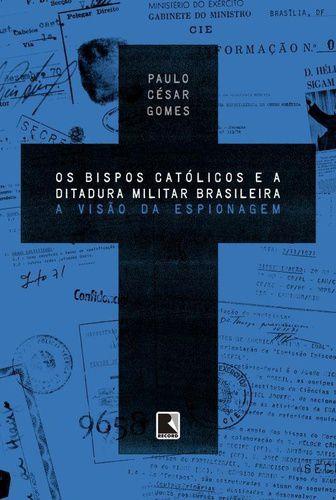 Os Bispos Católicos e a Ditadura Militar - A Visão da Espionagem