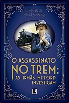 O ASSASSINATO NO TREM: AS IRMAS MITFORD INVESTIGAM