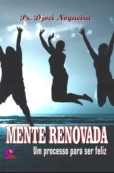MENTE RENOVADA - UM PROCESSO PARA SER FELIZ - PR. Djoci Nogueira