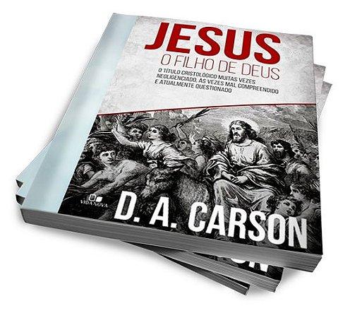 JESUS, O FILHO DE DEUS — D. A. CARSON