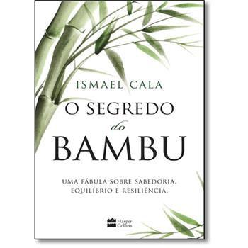 O Segredo do Bambu - Uma Fábula Sobre Sabedoria, Equilíbrio e Resiliência - Ismael Cala