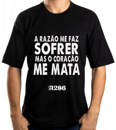 Camiseta, frase: A razão me faz sofrer mas...