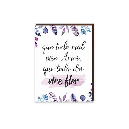 Quadro Que Todo Mal Vire Amor, Que Toda Dor Vire Flor [BoxMadeira]