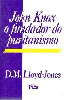 JOHN KNOX O FUNDADOR DO PURITANISMO