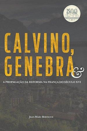 CALVINO, GENEBRA E A PROPAGAÇÃO DA REFORMA NA FRANÇA DO SÉCULO XVI