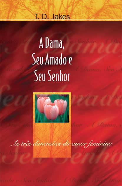 A DAMA, SEU AMADO E SEU SENHOR - T. D. JAKES