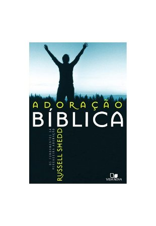 ADORAÇÃO BÍBLICA: OS FUNDAMENTOS DA VERDADEIRA ADORAÇÃO  - EDIÇÃO REVISADA