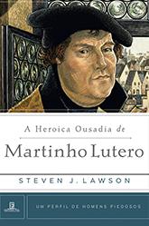 A HERÓICA OUSADIA DE MARTINHO LUTERO