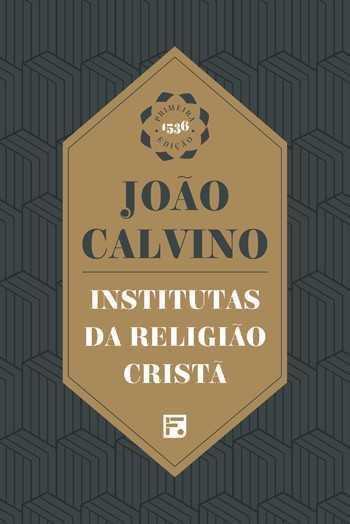 INSTITUTAS DA RELIGIÃO CRISTA - 1a. EDIÇÃO DE 1536