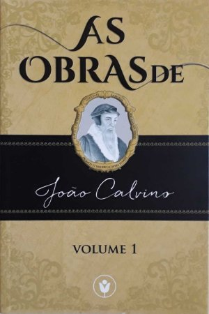 AS OBRAS DE JOÃO CALVINO - VOLUME 1