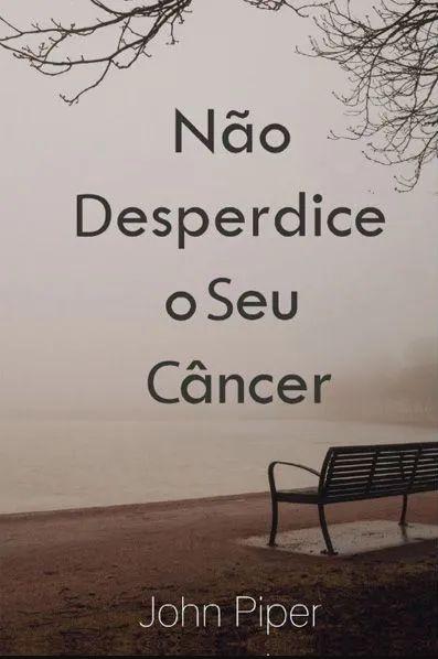 NÃO DESPERDICE O SEU CÂNCER - JOHN PIPER