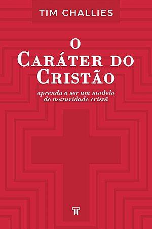 O CARÁTER DO CRISTÃO - TIM CHALLIES