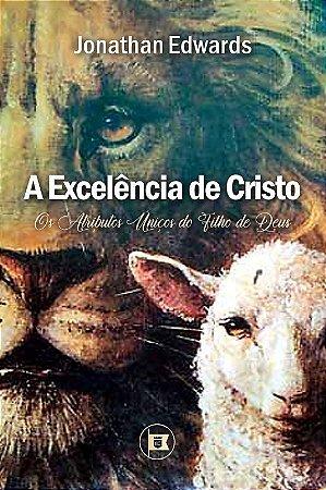 A EXCELÊNCIA DE CRISTO: OS ATRIBUTOS ÚNICOS DO FILHO DE DEUS