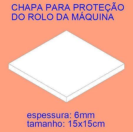 CHAPA 15x15 PARA PROTEÇÃO DO ROLO DA MÁQUINA