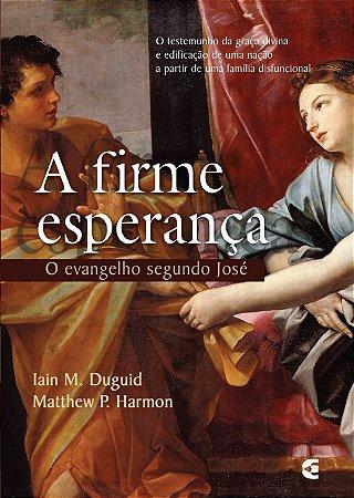 A Firme Esperança: O evangelho segundo José - Iain M. Duguid e Matthew P. Harmon