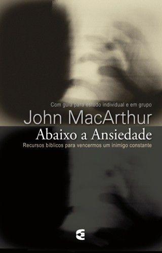 Abaixo a ansiedade - John MacArthur, Jr.