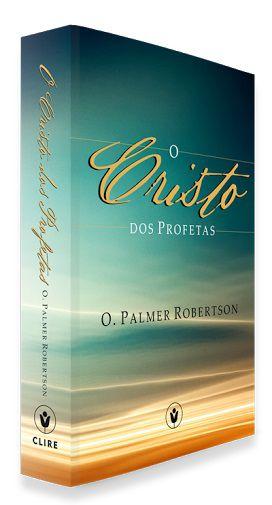 O Cristo Dos Profetas - Dr. O. Palmer Robertson