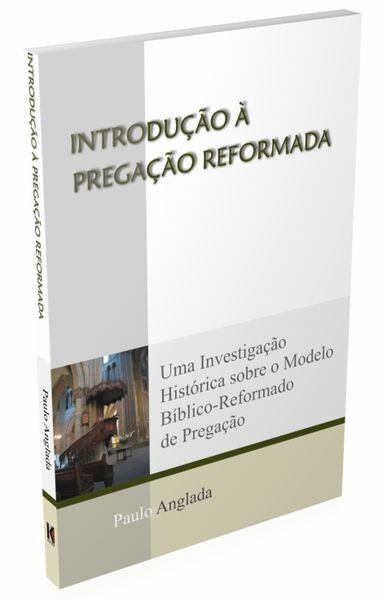 INTRODUÇÃO À PREGAÇÃO REFORMADA - Paulo Anglada