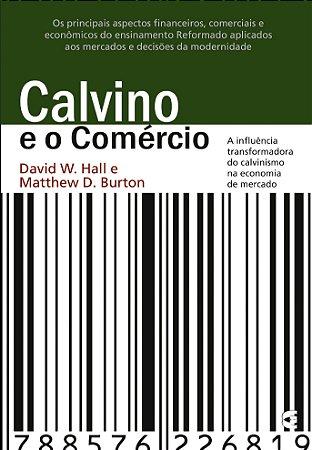 Calvino e o Comércio - David W. Hall e Matthew D. Burton