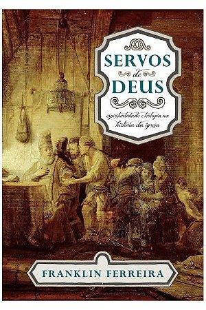 Servos de Deus Espiritualidade e teologia na história da igreja  - FRANKLIN FERREIRA