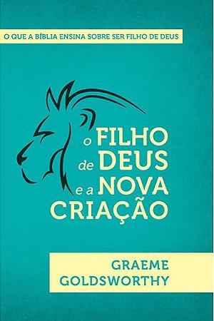 O FILHO DE DEUS E A NOVA CRIAÇÃO | GRAEME GOLSWORTHY , GRAEME GOLSWORTHY