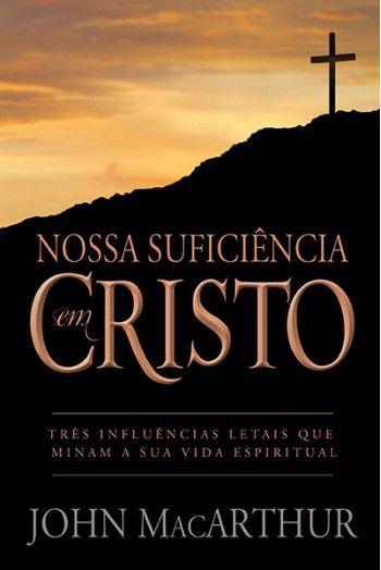 Nossa Suficiência em Cristo: Três influências letais que minam a sua vida espiritual | JOHN MACARTHUR