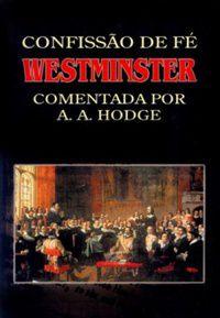 Confissão de Fé de Westminster comentada | A.A. Hodge.