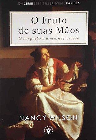 O Fruto De Suas Mãos: O Respeito e a Mulher Cristã | Nancy Wilson