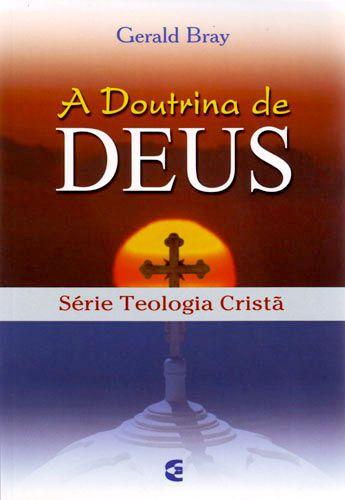 A Doutrina De Deus – Teologia Cristã | Gerald Bray