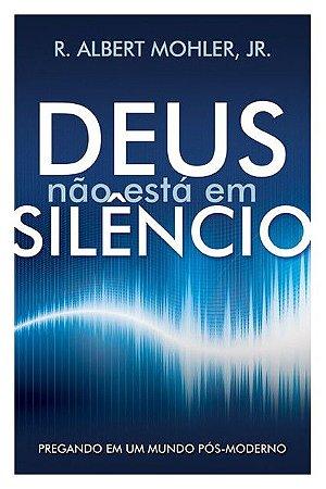 Deus Não Está em Silêncio: Pregando em um mundo pós-moderno | ALBERT MOHLER