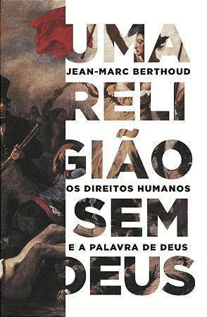 Uma Religião Sem Deus: Os direitos humanos e a palavra de Deus | Jean-Marc Berthoud